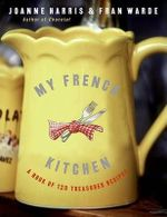 My French Kitchen : A Book of 120 Treasured Recipes - Joanne Harris