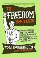 The Freedom Manifesto : How to Free Yourself from Anxiety, Fear, Mortgages, Money, Guilt, Debt, Government, Boredom, Supermarkets, Bills, Melancholy, Pain, Depression, Work, and Waste - Tom Hodgkinson