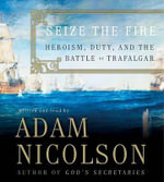 Seize the Fire : Heroism, Duty, and the Battle of Trafalgar - Adam Nicolson
