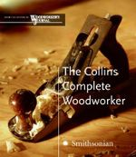 The Collins Complete Woodworker : A Detailed Guide to Design, Techniques, and Tools for the Beginner and Expert - Albert Jackson