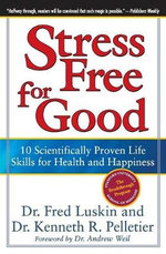 Stress Free for Good : 10 Scientifically Proven Life Skills for Health and Happiness - Frederic Luskin