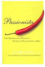 Passionista: The Empowered Woman's Guide to Pleasuring a Man :  The Empowered Woman's Guide to Pleasuring a Man - Ian Kerner