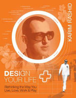 Design Your Self : Rethinking the Way You Live, Love, Work and Play - Karim Rashid
