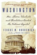 Washington : How Slaves, Idealists, and Scoundrels Created the Nation's Capital - Fergus M Bordewich