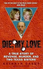 Die, My Love : A True Story of Revenge, Murder, and Two Texas Sisters - Kathryn Casey