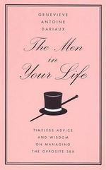 The Men in Your Life : Timeless Advice and Wisdom on Managing the Opposite Sex : Timeless Advice and Wisdom on Managing the Opposite Sex - Genevieve Antoine Dariaux