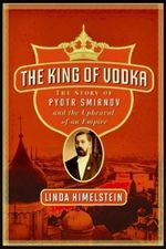 The King of Vodka : The Story of Pyotr Smirnov and the Upheaval of An Empire - Linda Himelstein