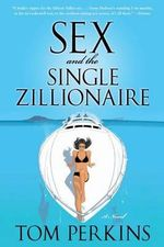 Sex and the Single Zillionaire : A Novel - Tom Perkins