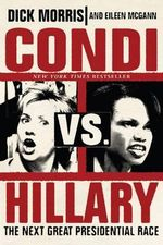 Condi vs. Hillary : The Next Great Presidential Race - Dick Morris