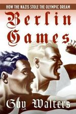 Berlin Games : How the Nazis Stole the Olympic Dream - Guy Walters