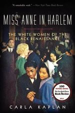 Miss Anne in Harlem : The White Women of the Black Renaissance - Assistant Professor of English Carla Kaplan