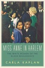 Miss Anne in Harlem : The White Women of the Black Renaissance - Carla Kaplan