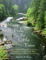 So Many Fish So Little Time : 1001 of the World's Greatest Backcountry Honeyholes, Trout Rivers, Blue Ribbon Waters, Bass Lakes and Saltwater Hotspots - Mark Williams