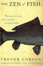 The Zen of Fish : The Story of Sushi, from Samurai to Supermarket - Trevor Corson