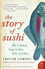 The Story of Sushi : An Unlikely Saga of Raw Fish and Rice - Trevor Corson