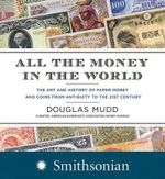 All the Money in the World : The Art and History of Paper Money and Coins from Antiquity to the 21st Century - Douglas Mudd