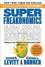 Superfreakonomics : A Rogue Economist Explores the Hidden Side of Everything - Steven D Levitt