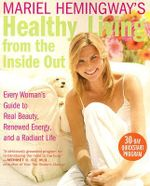 Mariel Hemingway's Healthy Living from the Inside Out : Every Woman's Guide to Real Beauty, Renewed Energy, and a Radiant Life - Mariel Hemingway