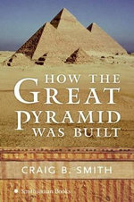 How the Great Pyramid Was Built - Craig B Smith