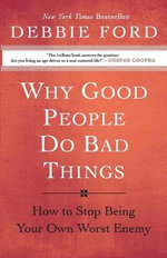 Why Good People Do Bad Things : How to Stop Being Your Own Worst Enemy - Debbie Ford