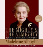The Mighty & the Almighty : Reflections on America, God, and World Affairs - Madeleine K Albright