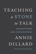 Teaching a Stone to Talk : Expeditions and Encounters - Annie Dillard