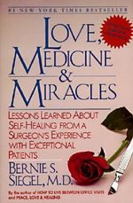Love, Medicine and Miracles : Lessons Learned about Self-Healing from a Surgeon's Experience with Exceptional Patients - Bernie S. Siegel