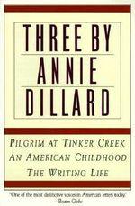 Three by Annie Dillard : The Writing Life, an American Childhood, Pilgrim at Tinker Creek - Annie Dillard