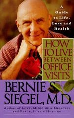 How to Live between Office Visits : A Guide to Life, Love and Health - Bernie S. Siegel