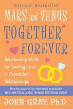 Mars and Venus Together Forever : Relationship Skills for Lasting Love: A New, Revised Edition of What Your Mother - John Gray
