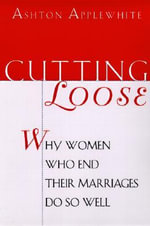 Cutting Loose : Why Women Who End Their Marriages Do So Well - Ashton Applewhite