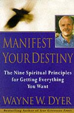 Manifest Your Destiny : Nine Spiritual Principles for Getting Everything You Want, the - Wayne W. Dyer