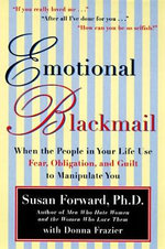 Emotional Blackmail : When the People in Your Life Use Fear, Obligation, and Guilt to Manipulate You - Susan Forward