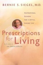 Prescriptions for Living : Inspirational Lessons for a Joyful, Loving Life - Bernie S. Siegel