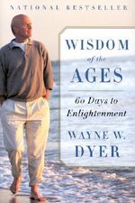 Wisdom of the Ages : A Modern Master Brings Eternal Truths Into Everyday Life - Dr Wayne W Dyer
