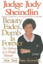 Beauty Fades, Dumb is Forever : The Making of a Happy Woman - Judy Sheindlin