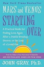 Mars and Venus Starting Over : A Practical Guide for Finding Love Again After a Painful Breakup, Divorce, or the Loss of a Loved One - John Gray