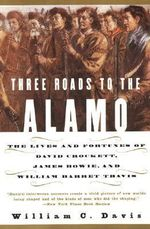 Three Roads to the Alamo : The Lives and Fortunes of David Crockett, James Bowie, and William Barret Travis - William C. Davis