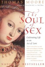 The Soul of Sex : Cultivating Life as an Act of Love - Thomas Moore