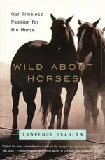 Wild about Horses : Our Timeless Passion for the Horse - Lawrence Scanlan