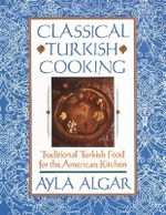Classical Turkish Cooking : Traditional Turkish Food for the American Kitchen - Ayla Esen Algar