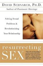 Resurrecting Sex : Solving Sexual Problems and Revolutionizing Your Relationship - David Morris Schnarch