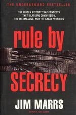 Rule by Secrecy : Hidden History That Connects the Trilateral Commission, the Freemasons, and the Great Pyramids, the - Jim Marrs