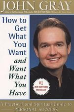 How to Get What You Want and Want What You Have : A Practical and Spiritual Guide to Personal Success - John Gray