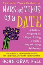 Mars and Venus on a Date : A Guide for Navigating the 5 Stages of Dating to Create a Loving and Lasting Relationship - John Gray