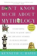 Don't Know Much about Mythology : Everything You Need to Know about the Greatest Stories in Human History But Never Learned - Kenneth C Davis