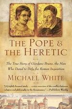 The Pope and the Heretic : The True Story of Giordano Bruno, the Man Who Dared to Defy the Roman Inquisition - Michael White