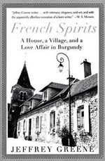 French Spirits : A House, a Village, and a Love Affair in Burgundy - Dr Jeffrey Greene