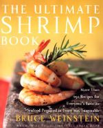 The Ultimate Shrimp Book : More Than 650 Recipes for Everyone's Favorite Seafood Prepared in Every Way Imaginable - Bruce Weinstein