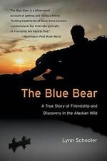 The Blue Bear : A True Story of Friendship and Discovery in the Alaskan Wild - Lynn Schooler